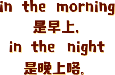 in  the  morning  是早上, in  the  night  是晚上咯。